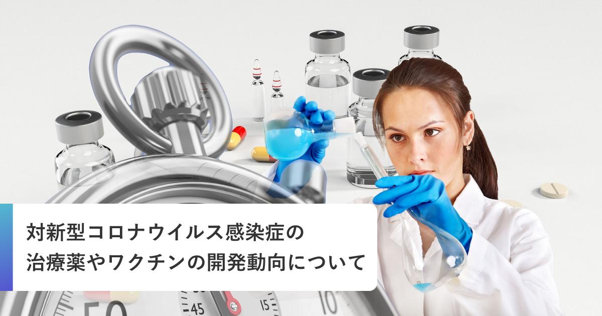 治療薬やワクチンの開発動向について対新型コロナウイルス感染症(COVID-19)のまとめ
