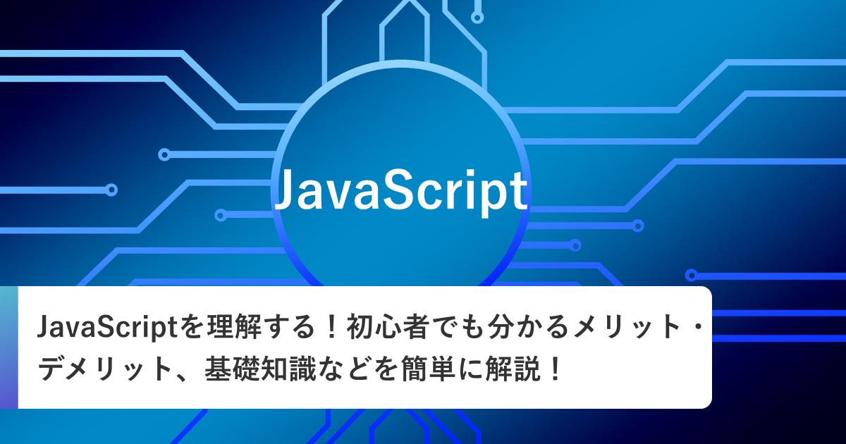 JavaScriptを理解する!初心者でも分かるメリット・デメリット、基礎知識などを簡単に解説!
