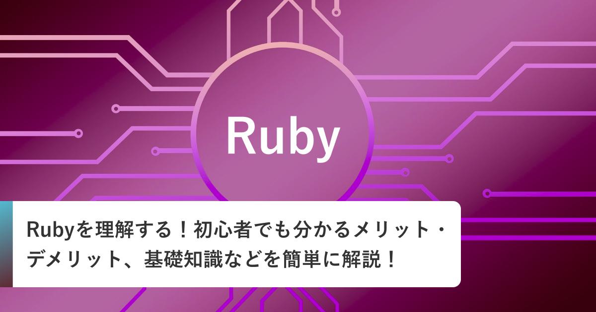 Rubyを理解する!初心者でも分かるメリット・デメリット、基礎知識などを簡単に解説!