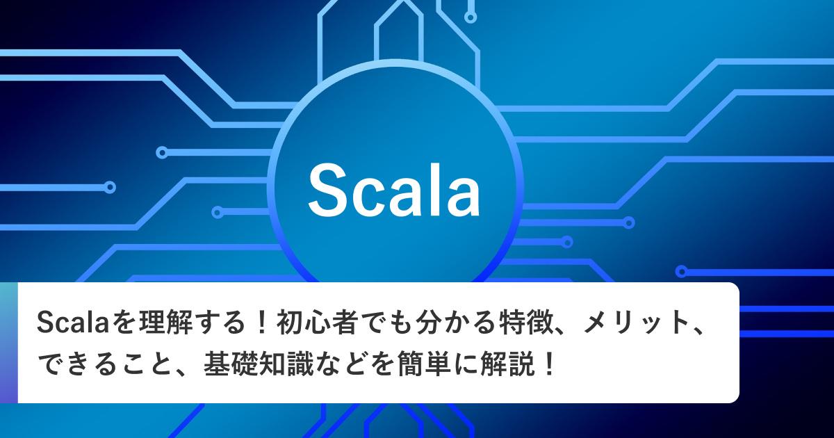 Scalaを理解する!初心者でも分かる特徴、メリット、できること、基礎知識などを簡単に解説!