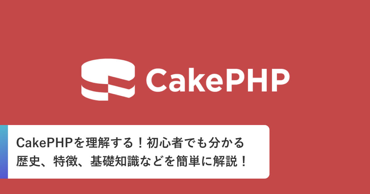 CakePHPを理解する!初心者でも分かる歴史、特徴、基礎知識などを簡単に解説!