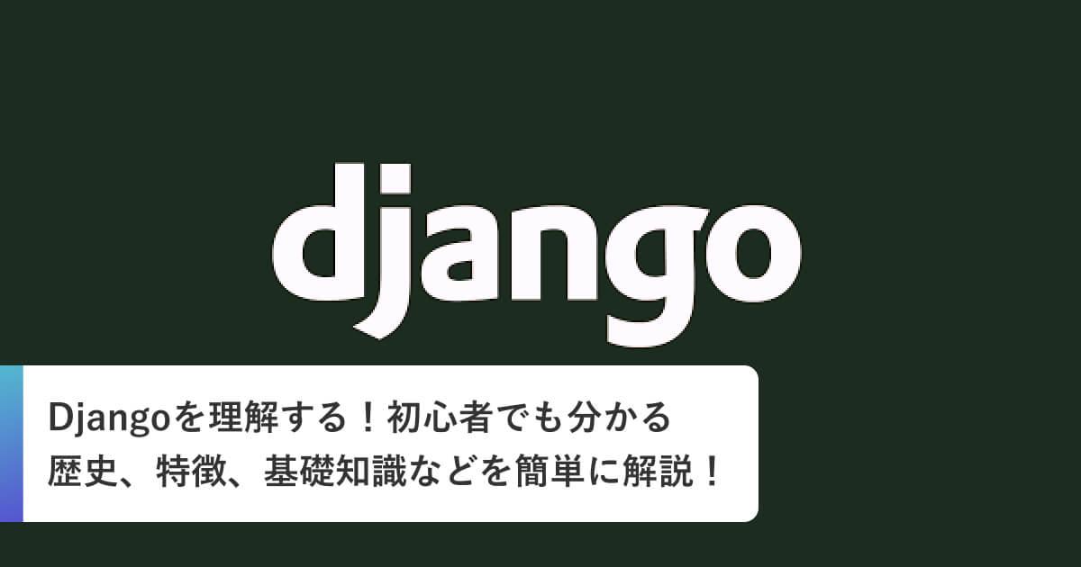 Djangoを理解する!初心者でも分かる歴史、特徴、基礎知識などを簡単に解説!
