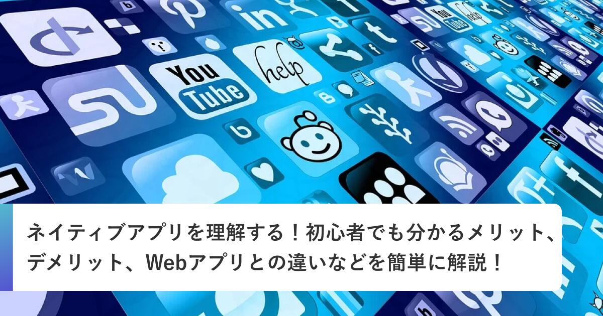 ネイティブアプリを理解する!初心者でも分かるメリット、デメリット、Webアプリとの違いなどを簡単に解説!