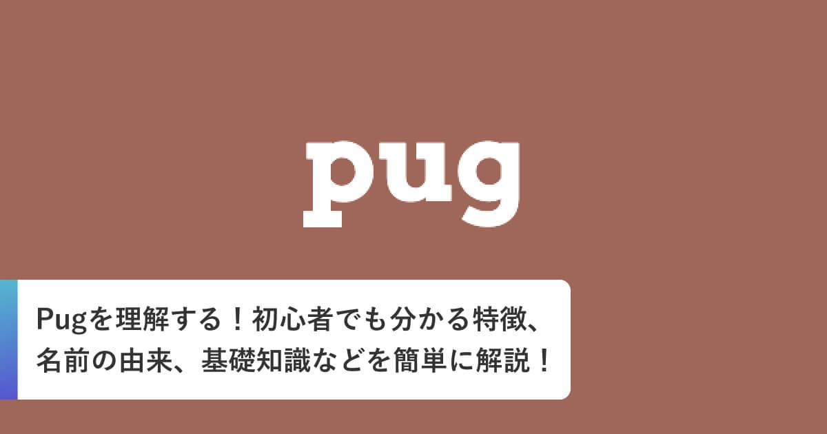 Pugを理解する!初心者でも分かる特徴、名前の由来、基礎知識などを簡単に解説!