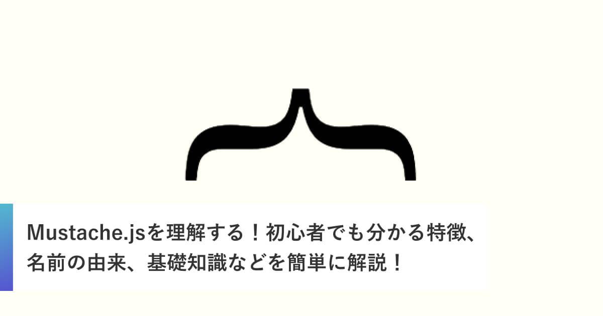 Mustache.jsを理解する!初心者でも分かる特徴、名前の由来、基礎知識などを簡単に解説!