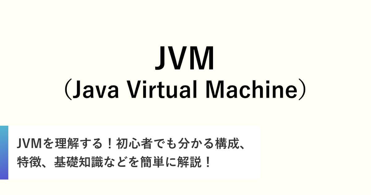 JVMを理解する!初心者でも分かる構成、特徴、基礎知識などを簡単に解説!